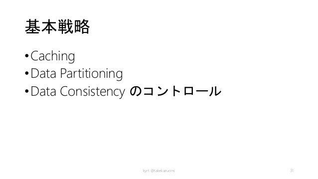 基本戦略 •Caching •Data Partitioning •Data Consistency のコントロール kyrt @takekazuomi 31