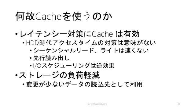 何故Cacheを使うのか •レイテンシー対策にCache は有効 • HDD時代アクセスタイムの対策は意味がない • シーケンシャルリード、ライトは速くない • 先行読み出し • I/Oスケジューリングは逆効果 •ストレージの負荷軽減 • 変更...