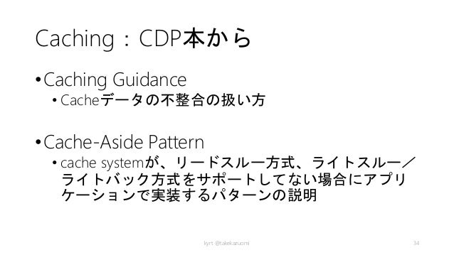 Caching:CDP本から •Caching Guidance • Cacheデータの不整合の扱い方 •Cache-Aside Pattern • cache systemが、リードスルー方式、ライトスルー/ ライトバック方式をサポートしてな...