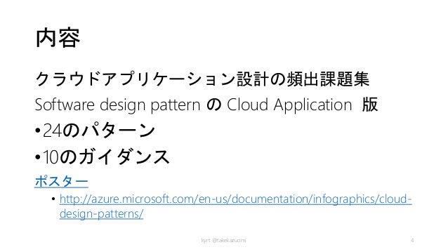 内容 クラウドアプリケーション設計の頻出課題集 Software design pattern の Cloud Application 版 •24のパターン •10のガイダンス ポスター • http://azure.microsoft.com...