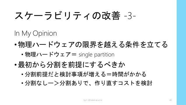 スケーラビリティの改善 -3- In My Opinion •物理ハードウェアの限界を越える条件を立てる • 物理ハードウェア= single partition •最初から分割を前提にするべきか • 分割前提だと検討事項が増える=時間がかかる...