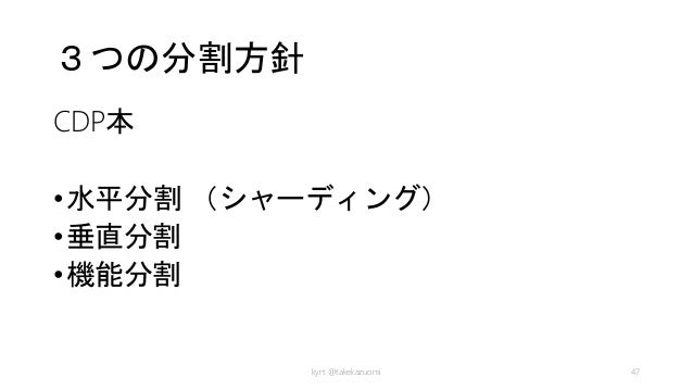3つの分割方針 CDP本 •水平分割 (シャーディング) •垂直分割 •機能分割 kyrt @takekazuomi 47
