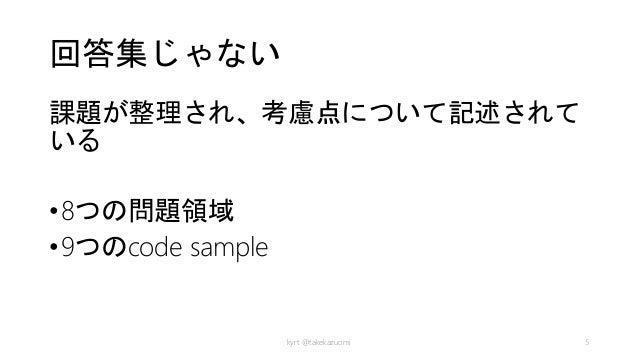 回答集じゃない 課題が整理され、考慮点について記述されて いる •8つの問題領域 •9つのcode sample kyrt @takekazuomi 5