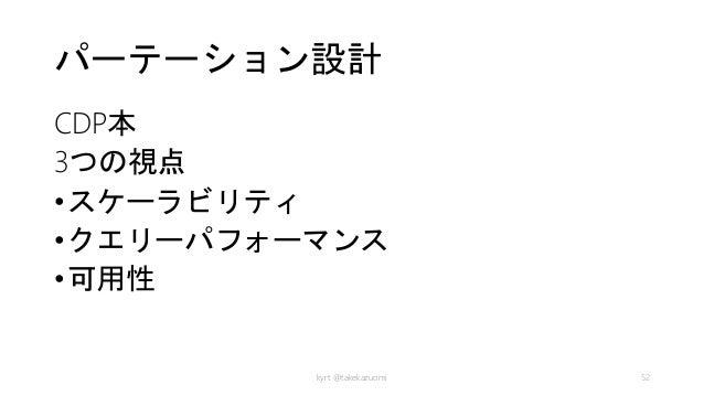 パーテーション設計 CDP本 3つの視点 •スケーラビリティ •クエリーパフォーマンス •可用性 kyrt @takekazuomi 52