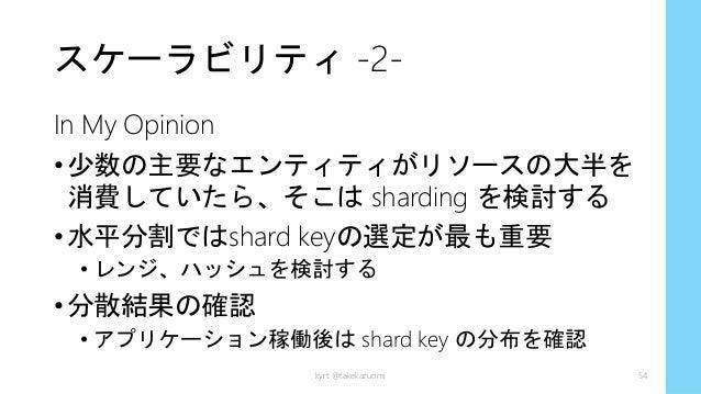 スケーラビリティ -2- In My Opinion •少数の主要なエンティティがリソースの大半を 消費していたら、そこは sharding を検討する •水平分割ではshard keyの選定が最も重要 • レンジ、ハッシュを検討する •分散結...