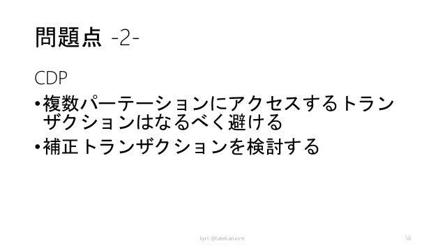 問題点 -2- CDP •複数パーテーションにアクセスするトラン ザクションはなるべく避ける •補正トランザクションを検討する kyrt @takekazuomi 58