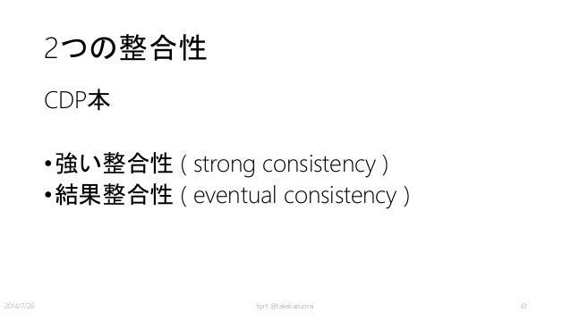 2つの整合性 CDP本 •強い整合性 ( strong consistency ) •結果整合性 ( eventual consistency ) kyrt @takekazuomi 612014/7/26