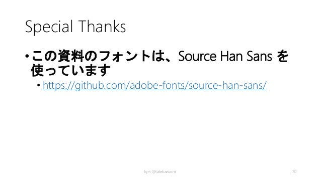 Special Thanks •この資料のフォントは、Source Han Sans を 使っています • https://github.com/adobe-fonts/source-han-sans/ kyrt @takekazuomi 70