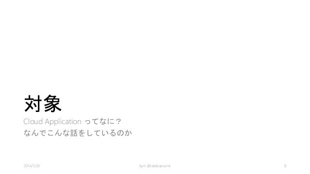 対象 Cloud Application ってなに? なんでこんな話をしているのか kyrt @takekazuomi 82014/7/26