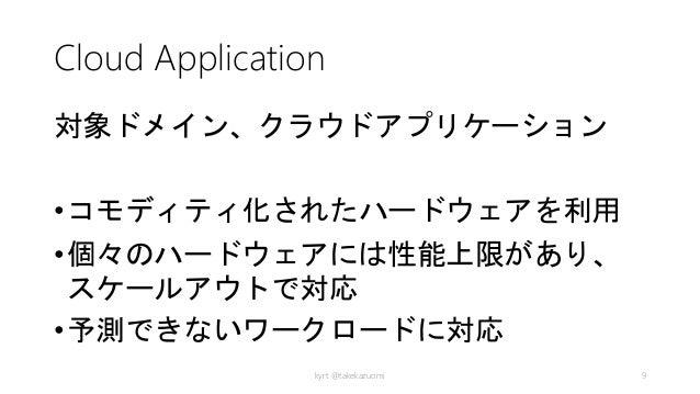 Cloud Application 対象ドメイン、クラウドアプリケーション •コモディティ化されたハードウェアを利用 •個々のハードウェアには性能上限があり、 スケールアウトで対応 •予測できないワークロードに対応 kyrt @takekazu...