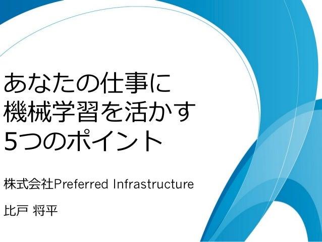 あなたの仕事に  機械学習を活かす  5つのポイント  株式会社Preferred Infrastructure  ⽐比⼾戸 将平