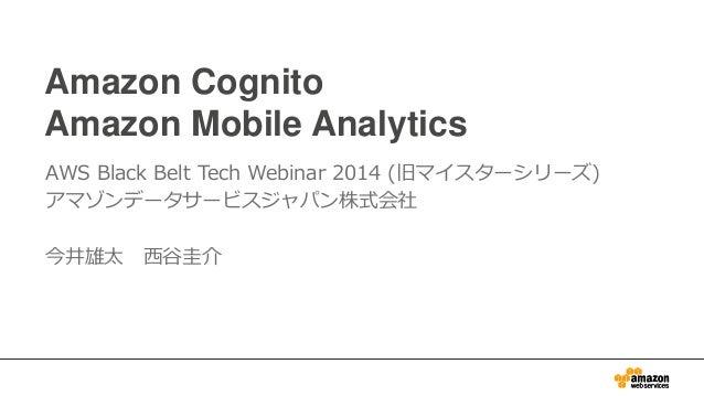 Amazon Cognito Amazon Mobile Analytics AWS Black Belt Tech Webinar 2014 (旧マイスターシリーズ) アマゾンデータサービスジャパン株式会社 今井雄太 西谷圭介