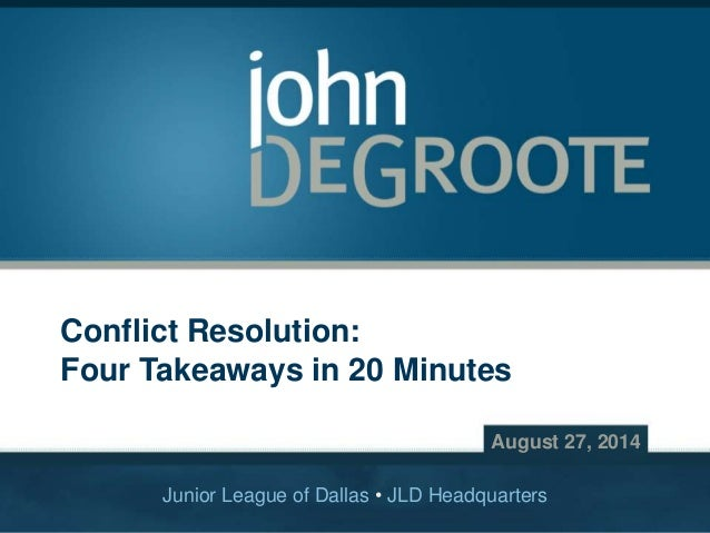 Copyright © 2014 John DeGroote Services, LLC Conflict Resolution: Four Takeaways in 20 Minutes August 27, 2014 Junior Leag...