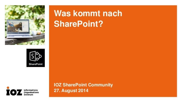 Was kommt nach SharePoint?  IOZ SharePoint Community  27. August 2014
