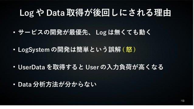 13  LogやData取得が後回しにされる理由  ● サービスの開発が最優先、Logは無くても動く  ● LogSystemの開発は簡単という誤解(怒)  ● UserDataを取得するとUserの入力負荷が高くなる  ● Data分析方法が...