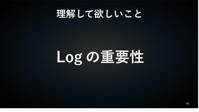 16  理解して欲しいこと  Logの重要性