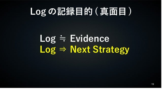 19  Logの記録目的(真面目)  Log ≒ Evidence  Log ⇒ Next Strategy