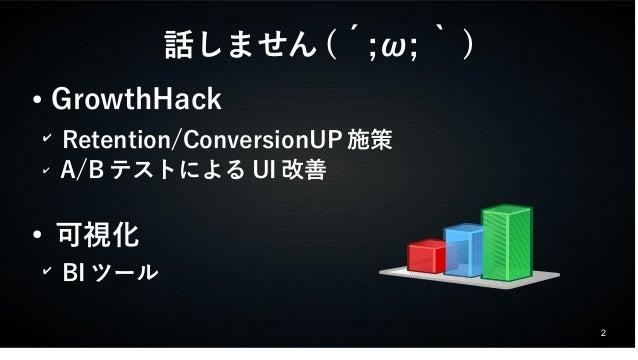 2  話しません(´;ω;`)  ● GrowthHack  ✔ Retention/ConversionUP施策  ✔ A/BテストによるUI改善  ● 可視化  ✔ BIツール