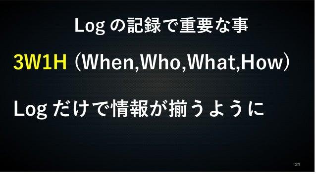 21  Logの記録で重要な事  3W1H (When,Who,What,How)  Logだけで情報が揃うように