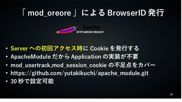 26  「mod_oreore」によるBrowserID発行  ● Serverへの初回アクセス時にCookieを発行する  ● ApacheModuleだからApplicationの実装が不要  ● mod_usertrack,mod_ses...