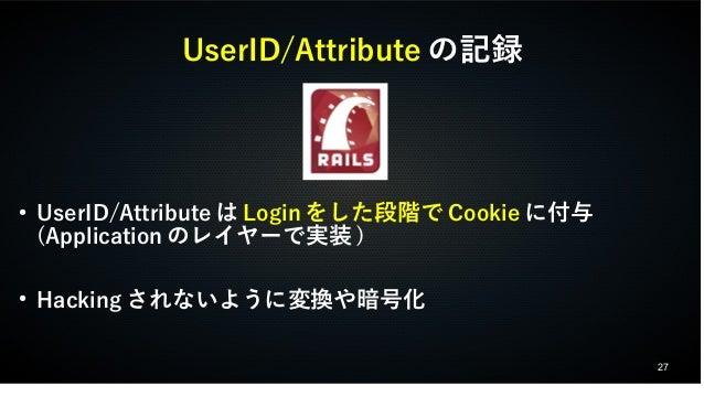 27  UserID/Attributeの記録  ● UserID/AttributeはLoginをした段階でCookieに付与  (Applicationのレイヤーで実装)  ● Hackingされないように変換や暗号化