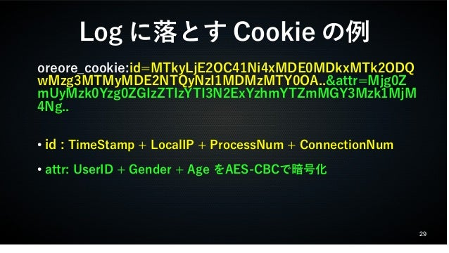 29  Logに落とすCookieの例  oreore_cookie:id=MTkyLjE2OC41Ni4xMDE0MDkxMTk2ODQ  wMzg3MTMyMDE2NTQyNzI1MDMzMTY0OA..&attr=Mjg0Z  mUyMz...