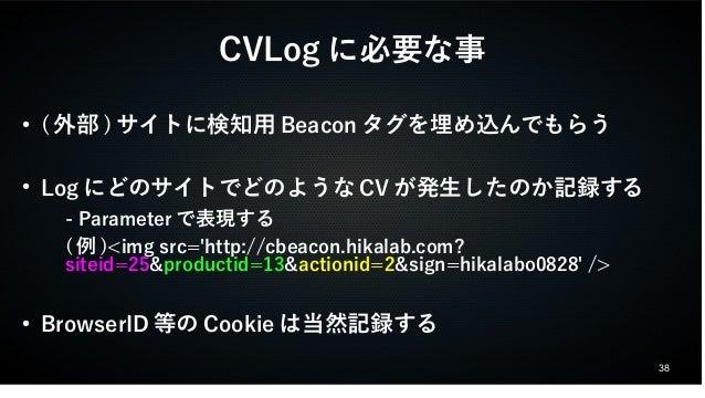 38  CVLogに必要な事  ● (外部)サイトに検知用Beaconタグを埋め込んでもらう  ● LogにどのサイトでどのようなCVが発生したのか記録する  - Parameterで表現する  (例)<img src='http://cbea...