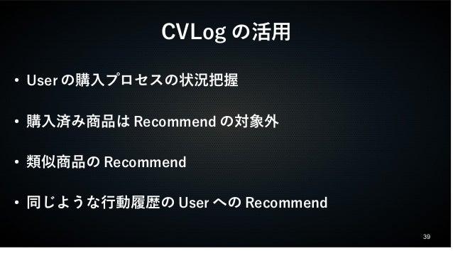 39  CVLogの活用  ● Userの購入プロセスの状況把握  ● 購入済み商品はRecommendの対象外  ● 類似商品のRecommend  ● 同じような行動履歴のUserへのRecommend