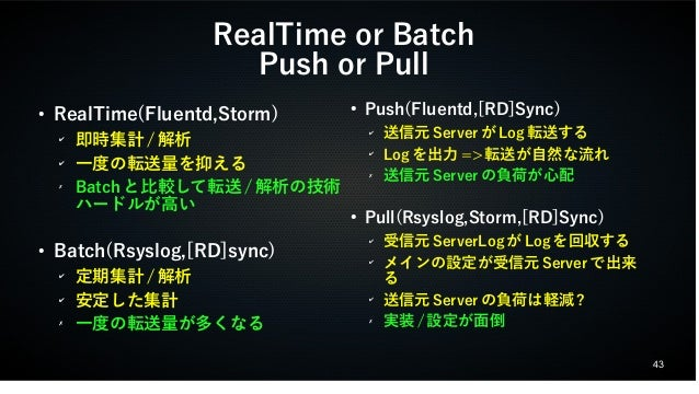 43  RealTime or Batch  Push or Pull  ● RealTime(Fluentd,Storm)  ✔ 即時集計/解析  ✔ 一度の転送量を抑える  ✗ Batchと比較して転送/解析の技術  ハードルが高い  ● ...