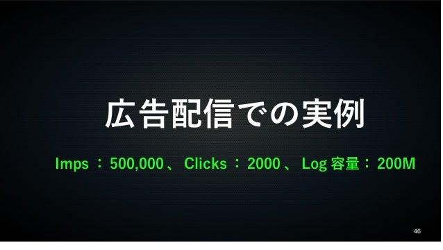 46  広告配信での実例  Imps:500,000、Clicks:2000、Log容量:200M