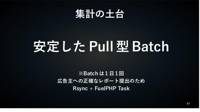 47  集計の土台  安定したPull型Batch  ※Batchは1日1回  広告主への正確なレポート提出のため  Rsync + FuelPHP Task