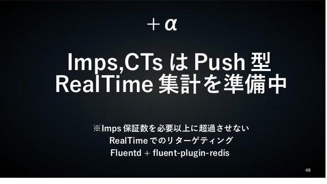 48  +α  Imps,CTsはPush型  RealTime集計を準備中  ※Imps保証数を必要以上に超過させない  RealTimeでのリターゲティング  Fluentd + fuent-plugin-redis