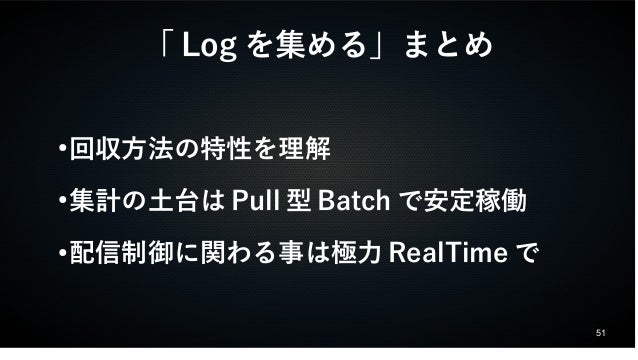 51  「Logを集める」まとめ  ●回収方法の特性を理解  ●集計の土台はPull型Batchで安定稼働  ●配信制御に関わる事は極力RealTimeで