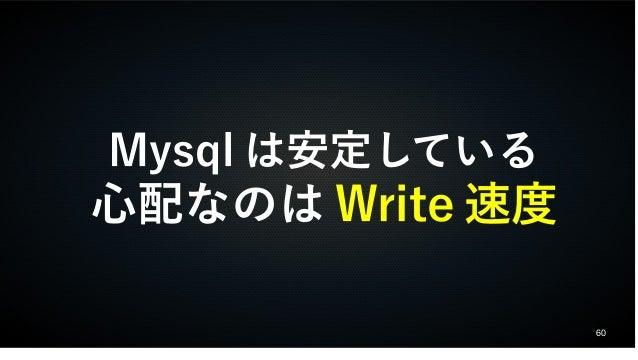 60  Mysqlは安定している  心配なのはWrite速度
