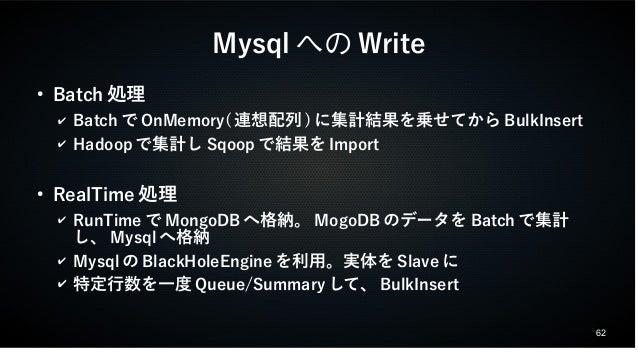 62  MysqlへのWrite  ● Batch処理  ✔ BatchでOnMemory(連想配列)に集計結果を乗せてからBulkInsert  ✔ Hadoopで集計しSqoopで結果をImport  ● RealTime処理  ✔ Run...