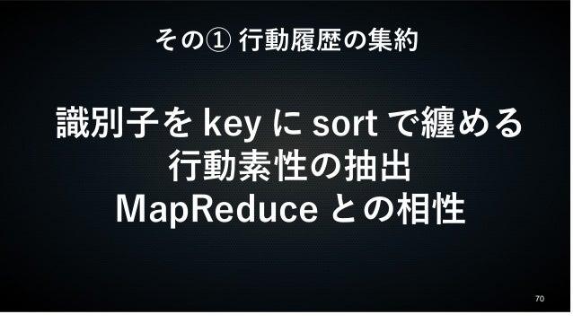 70  その① 行動履歴の集約  識別子をkeyにsortで纏める  行動素性の抽出  MapReduceとの相性
