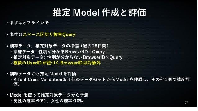 77  推定Model作成と評価  ● まずはオフラインで  ● 素性はスペース区切り検索Query  ● 訓練データ、推定対象データの準備 (過去28日間)  ✔訓練データ: 性別が分かるBrowserID×Query  ✔推定対象データ: ...