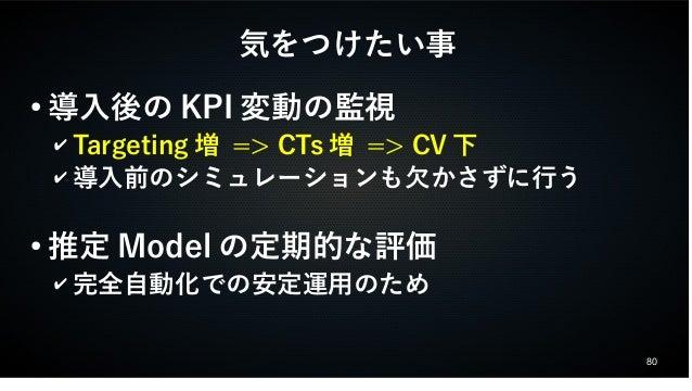 80  気をつけたい事  ●導入後のKPI変動の監視  ✔ Targeting増 => CTs増 => CV下  ✔導入前のシミュレーションも欠かさずに行う  ●推定Modelの定期的な評価  ✔完全自動化での安定運用のため