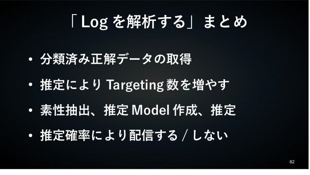 82  「Logを解析する」まとめ  ● 分類済み正解データの取得  ● 推定によりTargeting数を増やす  ● 素性抽出、推定Model作成、推定  ● 推定確率により配信する/しない