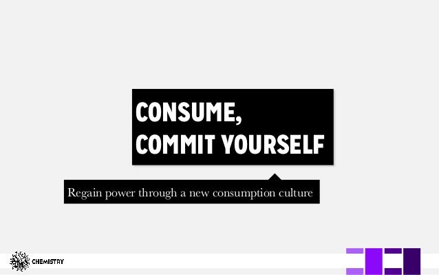 CONSUME, COMMIT YOURSELF Regain power through a new consumption culture