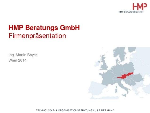 HMP Beratungs GmbH  Firmenpräsentation  Ing. Martin Bayer  Wien 2014  TECHNOLOGIE- & ORGANISATIONSBERATUNG AUS EINER HAND