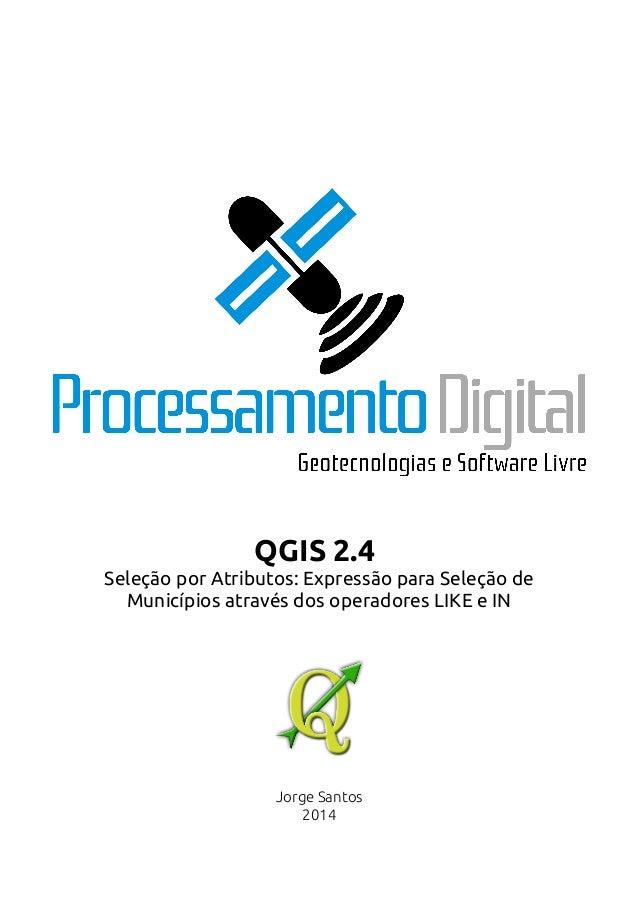 QGIS 2.4  Seleção por Atributos: Expressão para Seleção de  Municípios através dos operadores LIKE e IN  Jorge Santos  201...