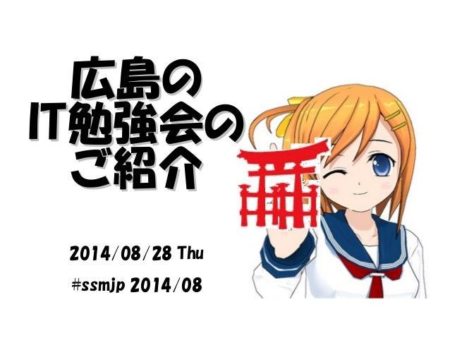 広島の IITT勉強会の ご紹介 2014/08/28 Thu  #ssmjp 2014/08
