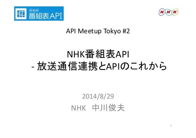 API Meetup Tokyo #2  NHK番組表API  ‐放送通信連携とAPIのこれから 2014/8/29  NHK 中川俊夫  1