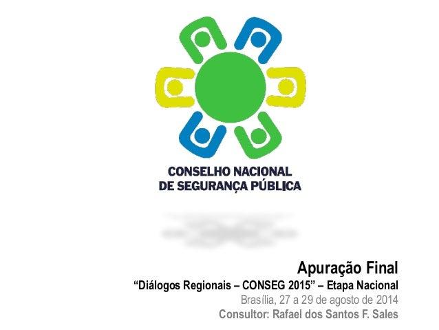 """Apuração Final  """"Diálogos Regionais – CONSEG 2015"""" – Etapa Nacional  Brasília, 27 a 29 de agosto de 2014  Consultor: Rafae..."""