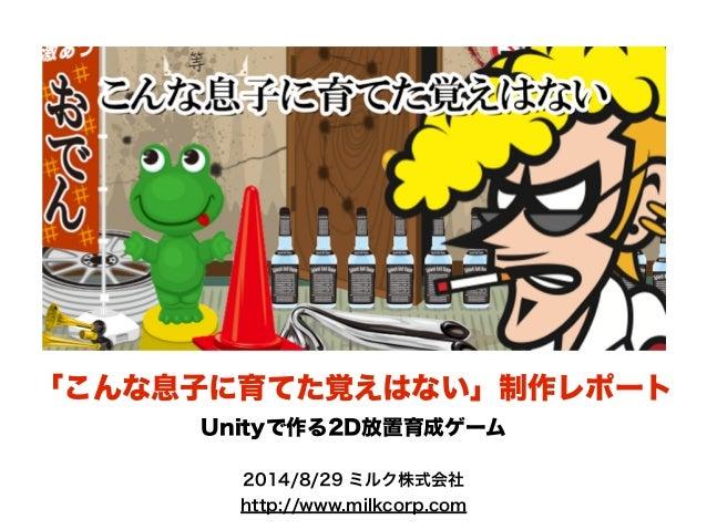 「こんな息子に育てた覚えはない」制作レポート  Unityで作る2D放置育成ゲーム  2014/8/29 ミルク株式会社  http://www.milkcorp.com