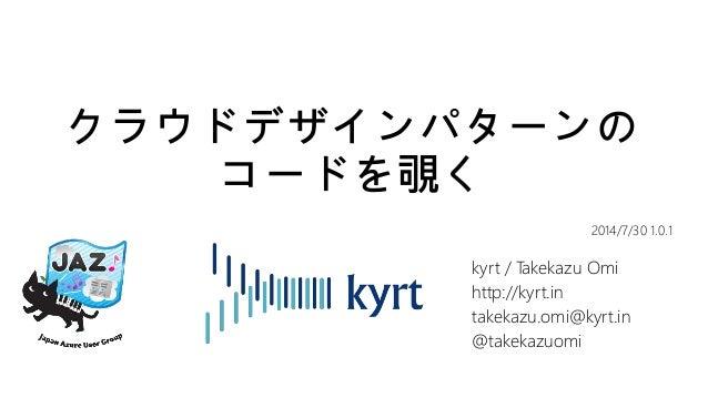 クラウドデザインパターンの コードを覗く kyrt / Takekazu Omi http://kyrt.in takekazu.omi@kyrt.in @takekazuomi 2014/7/30 1.0.1