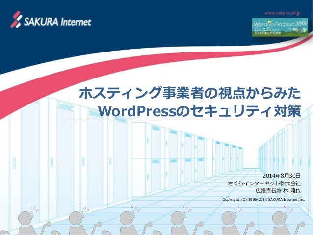 ホスティング事業者の視点からみた  WordPressのセキュリティ対策  2014年8月30日  さくらインターネット株式会社  広報宣伝室 林 雅也  Copyright (C) 1996-2014 SAKURA Internet Inc.