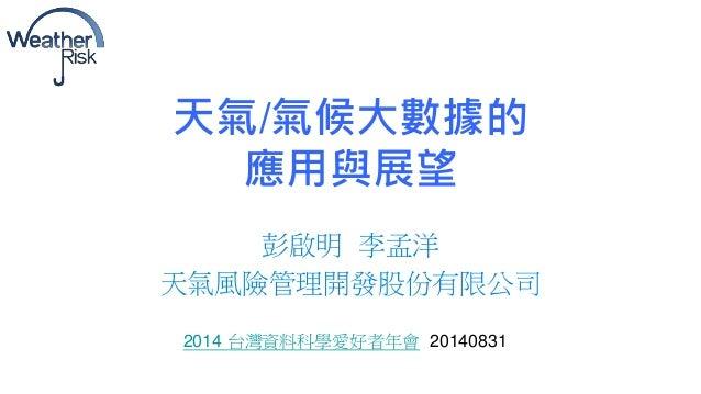 天氣/氣候大數據的  應用與展望  彭啟明李孟洋  天氣風險管理開發股份有限公司  2014 台灣資料科學愛好者年會20140831