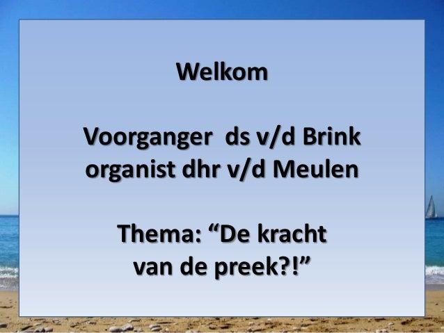 """Welkom  Voorganger ds v/d Brink  organist dhr v/d Meulen  Thema: """"De kracht  van de preek?!"""""""